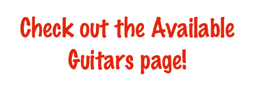 Check out the Available Guitars page!